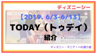 【2019. 6/3-6/13】トゥデイ(TODAY)紹介【ディズニーシー】