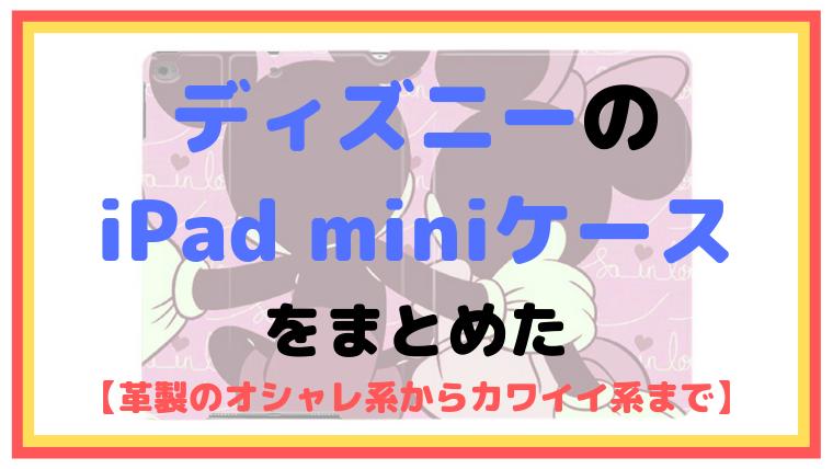 ディズニーのiPad miniケースをまとめた【革製のオシャレ系からカワイイ系まで】