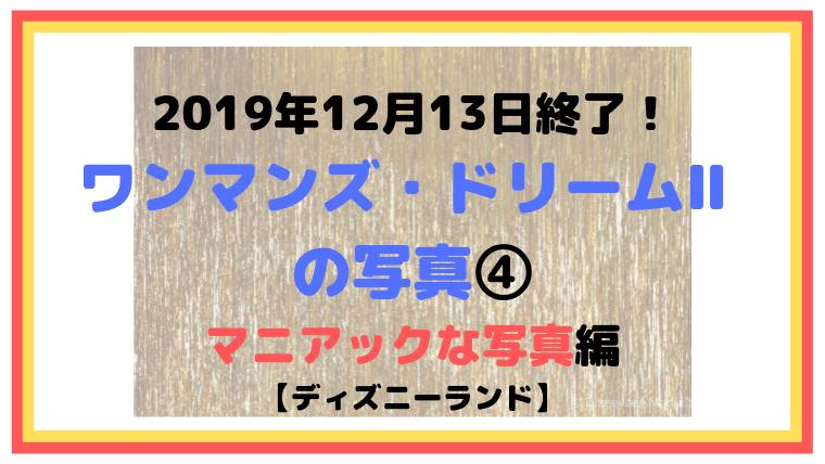 2019年12月13日終了!ワンマンズ・ドリームⅡ の写真④マニアック編【ディズニーランド】