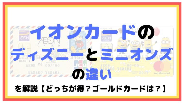 イオンカードのディズニーとミニオンズの違いを解説【どっちが得?ゴールドカードは?】