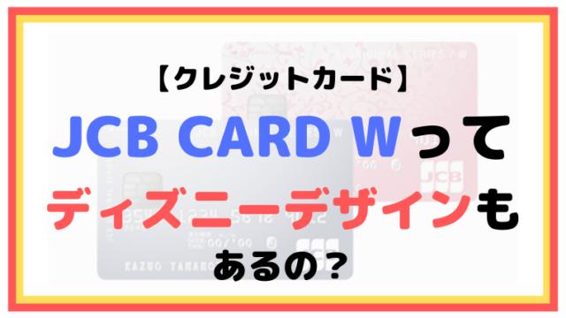 JCB CARD Wってディズニーデザインもあるの?【クレジットカード】