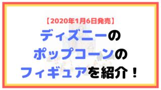 【2020年1月6日発売】ディズニーのポップコーンのフィギュアを紹介!