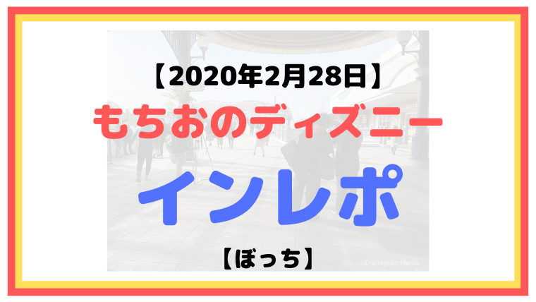 【2020年2月28日】もちおのディズニーインレポ【コロナ休園前日】